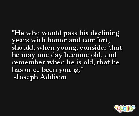 He who would pass his declining years with honor and comfort, should, when young, consider that he may one day become old, and remember when he is old, that he has once been young. -Joseph Addison