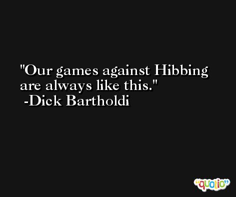 Our games against Hibbing are always like this. -Dick Bartholdi