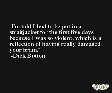 I'm told I had to be put in a straitjacket for the first five days because I was so violent, which is a reflection of having really damaged your brain. -Dick Button