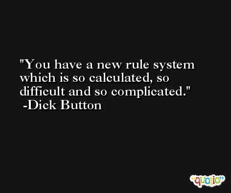 You have a new rule system which is so calculated, so difficult and so complicated. -Dick Button