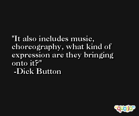 It also includes music, choreography, what kind of expression are they bringing onto it? -Dick Button
