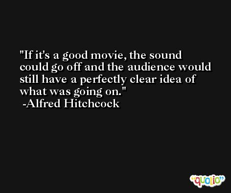 If it's a good movie, the sound could go off and the audience would still have a perfectly clear idea of what was going on. -Alfred Hitchcock
