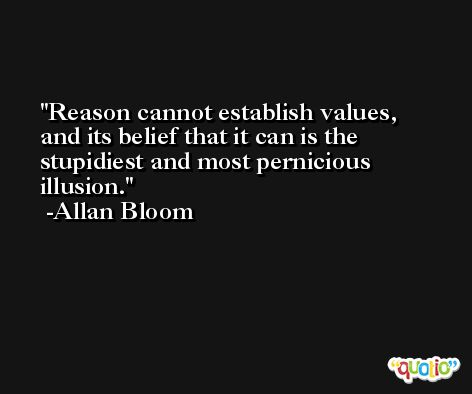 Reason cannot establish values, and its belief that it can is the stupidiest and most pernicious illusion. -Allan Bloom