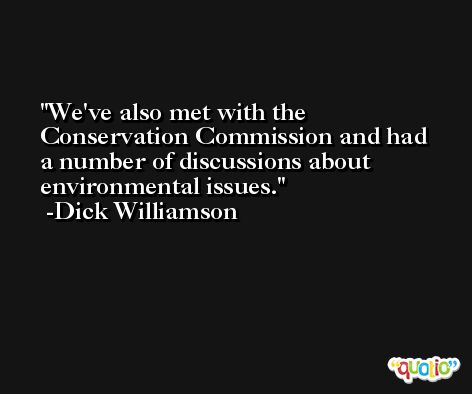 We've also met with the Conservation Commission and had a number of discussions about environmental issues. -Dick Williamson