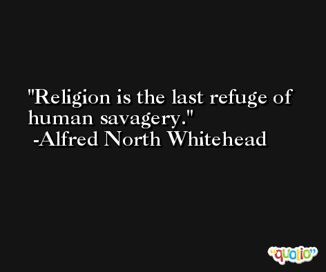Religion is the last refuge of human savagery. -Alfred North Whitehead
