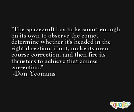 The spacecraft has to be smart enough on its own to observe the comet, determine whether it's headed in the right direction, if not, make its own course correction, and then fire its thrusters to achieve that course correction. -Don Yeomans