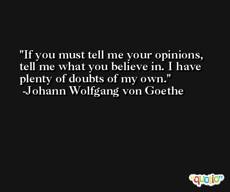 If you must tell me your opinions, tell me what you believe in. I have plenty of doubts of my own. -Johann Wolfgang von Goethe
