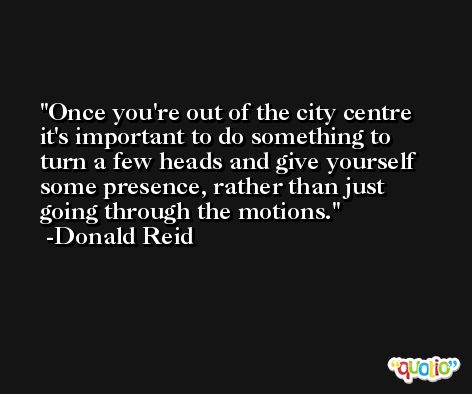 Once you're out of the city centre it's important to do something to turn a few heads and give yourself some presence, rather than just going through the motions. -Donald Reid