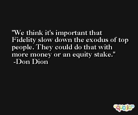 We think it's important that Fidelity slow down the exodus of top people. They could do that with more money or an equity stake. -Don Dion