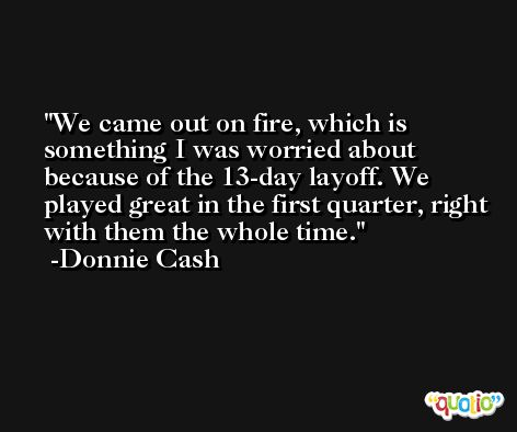 We came out on fire, which is something I was worried about because of the 13-day layoff. We played great in the first quarter, right with them the whole time. -Donnie Cash