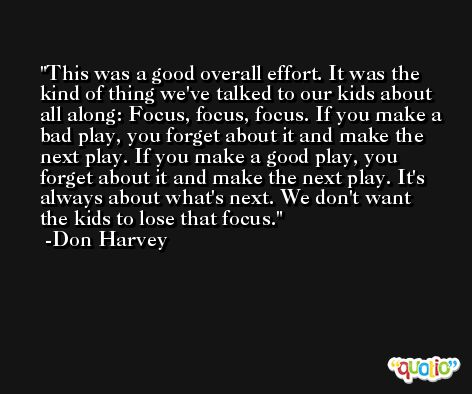 This was a good overall effort. It was the kind of thing we've talked to our kids about all along: Focus, focus, focus. If you make a bad play, you forget about it and make the next play. If you make a good play, you forget about it and make the next play. It's always about what's next. We don't want the kids to lose that focus. -Don Harvey