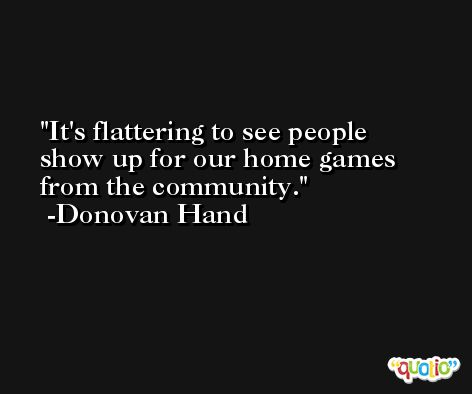 It's flattering to see people show up for our home games from the community. -Donovan Hand