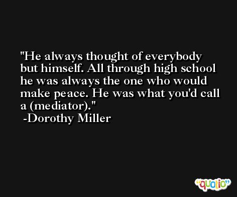 He always thought of everybody but himself. All through high school he was always the one who would make peace. He was what you'd call a (mediator). -Dorothy Miller