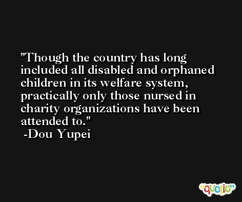 Though the country has long included all disabled and orphaned children in its welfare system, practically only those nursed in charity organizations have been attended to. -Dou Yupei
