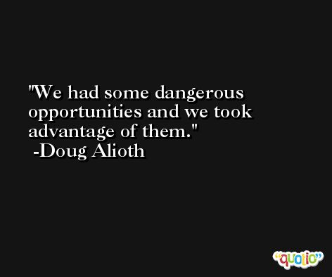 We had some dangerous opportunities and we took advantage of them. -Doug Alioth
