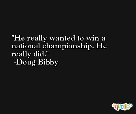 He really wanted to win a national championship. He really did. -Doug Bibby