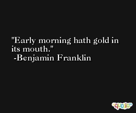 Early morning hath gold in its mouth. -Benjamin Franklin