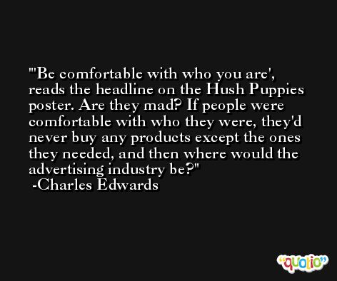 'Be comfortable with who you are', reads the headline on the Hush Puppies poster. Are they mad? If people were comfortable with who they were, they'd never buy any products except the ones they needed, and then where would the advertising industry be? -Charles Edwards