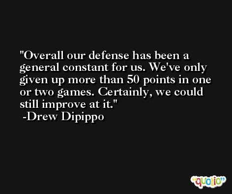 Overall our defense has been a general constant for us. We've only given up more than 50 points in one or two games. Certainly, we could still improve at it. -Drew Dipippo