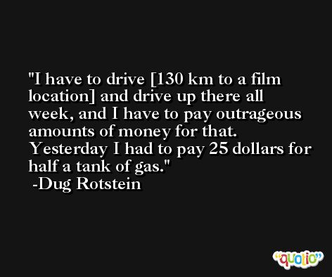 I have to drive [130 km to a film location] and drive up there all week, and I have to pay outrageous amounts of money for that. Yesterday I had to pay 25 dollars for half a tank of gas. -Dug Rotstein