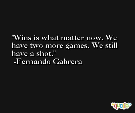 Wins is what matter now. We have two more games. We still have a shot. -Fernando Cabrera