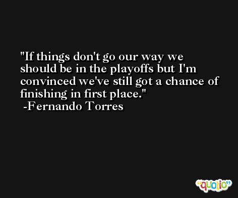If things don't go our way we should be in the playoffs but I'm convinced we've still got a chance of finishing in first place. -Fernando Torres