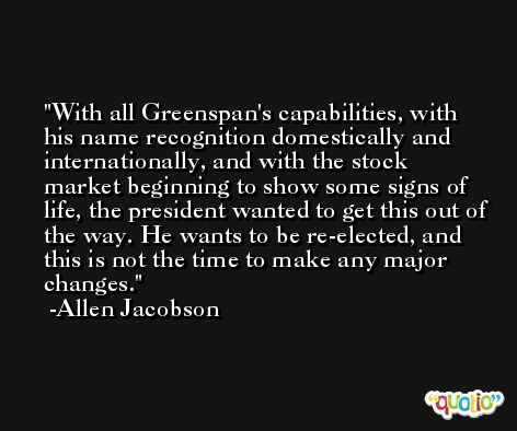 With all Greenspan's capabilities, with his name recognition domestically and internationally, and with the stock market beginning to show some signs of life, the president wanted to get this out of the way. He wants to be re-elected, and this is not the time to make any major changes. -Allen Jacobson