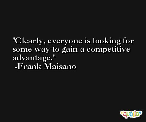 Clearly, everyone is looking for some way to gain a competitive advantage. -Frank Maisano
