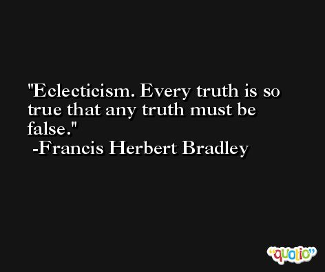 Eclecticism. Every truth is so true that any truth must be false. -Francis Herbert Bradley