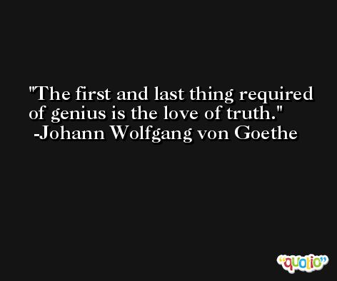 The first and last thing required of genius is the love of truth. -Johann Wolfgang von Goethe