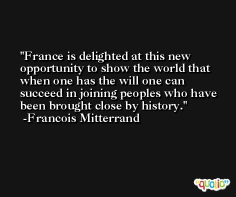France is delighted at this new opportunity to show the world that when one has the will one can succeed in joining peoples who have been brought close by history. -Francois Mitterrand