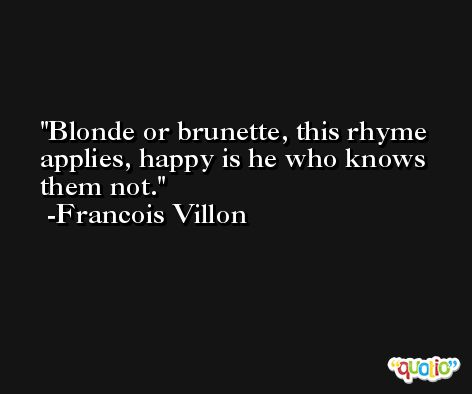 Blonde or brunette, this rhyme applies, happy is he who knows them not. -Francois Villon