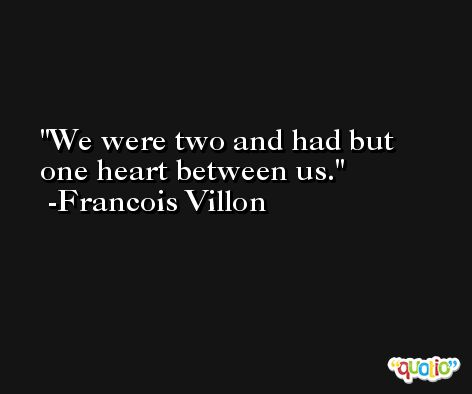 We were two and had but one heart between us. -Francois Villon