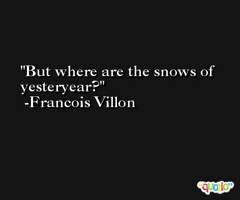 But where are the snows of yesteryear? -Francois Villon
