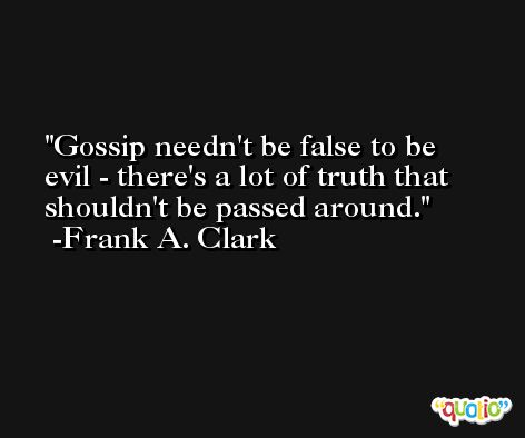 Gossip needn't be false to be evil - there's a lot of truth that shouldn't be passed around. -Frank A. Clark