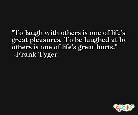 To laugh with others is one of life's great pleasures. To be laughed at by others is one of life's great hurts. -Frank Tyger