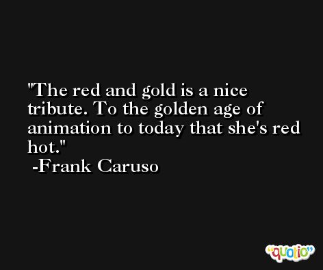 The red and gold is a nice tribute. To the golden age of animation to today that she's red hot. -Frank Caruso
