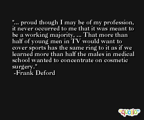 ... proud though I may be of my profession, it never occurred to me that it was meant to be a working majority, ... That more than half of young men in TV would want to cover sports has the same ring to it as if we learned more than half the males in medical school wanted to concentrate on cosmetic surgery. -Frank Deford