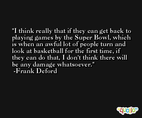 I think really that if they can get back to playing games by the Super Bowl, which is when an awful lot of people turn and look at basketball for the first time, if they can do that, I don't think there will be any damage whatsoever. -Frank Deford