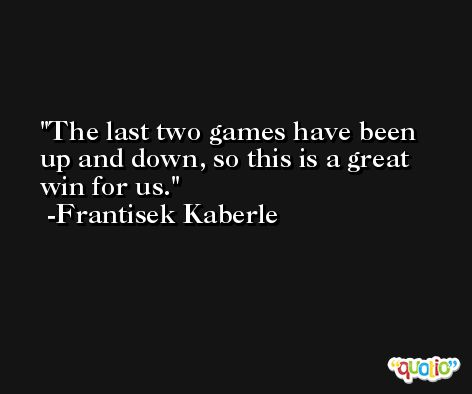 The last two games have been up and down, so this is a great win for us. -Frantisek Kaberle
