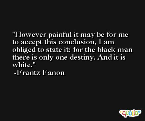 However painful it may be for me to accept this conclusion, I am obliged to state it: for the black man there is only one destiny. And it is white. -Frantz Fanon