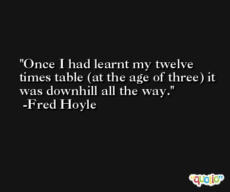 Once I had learnt my twelve times table (at the age of three) it was downhill all the way. -Fred Hoyle
