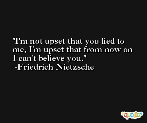 I'm not upset that you lied to me, I'm upset that from now on I can't believe you. -Friedrich Nietzsche