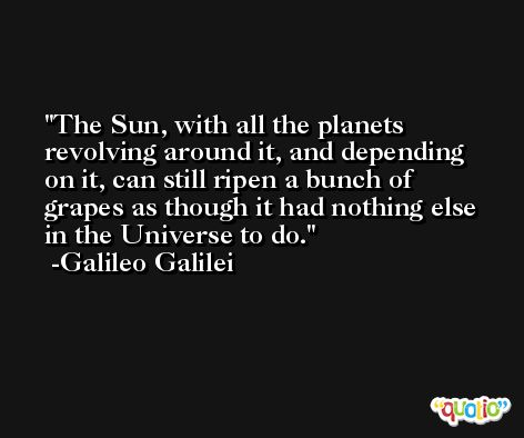 The Sun, with all the planets revolving around it, and depending on it, can still ripen a bunch of grapes as though it had nothing else in the Universe to do. -Galileo Galilei