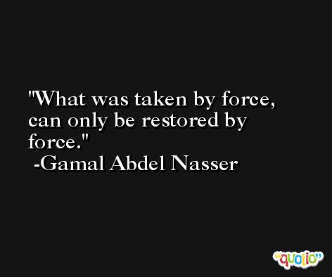 What was taken by force, can only be restored by force. -Gamal Abdel Nasser