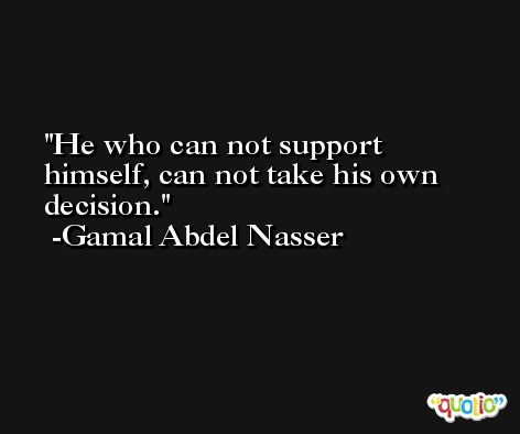 He who can not support himself, can not take his own decision. -Gamal Abdel Nasser