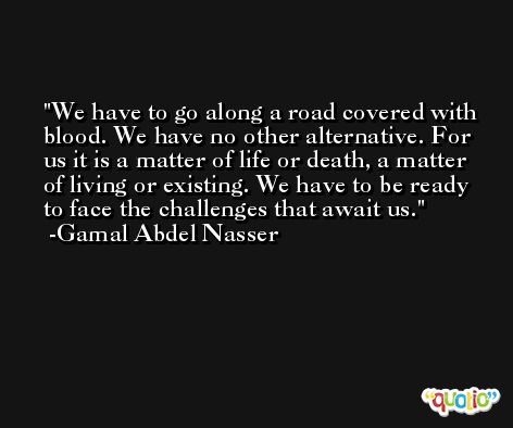 We have to go along a road covered with blood. We have no other alternative. For us it is a matter of life or death, a matter of living or existing. We have to be ready to face the challenges that await us. -Gamal Abdel Nasser