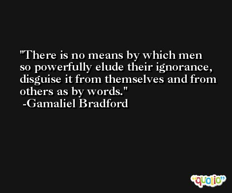 There is no means by which men so powerfully elude their ignorance, disguise it from themselves and from others as by words. -Gamaliel Bradford
