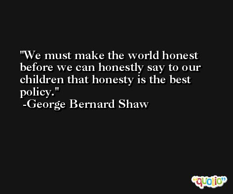 We must make the world honest before we can honestly say to our children that honesty is the best policy. -George Bernard Shaw