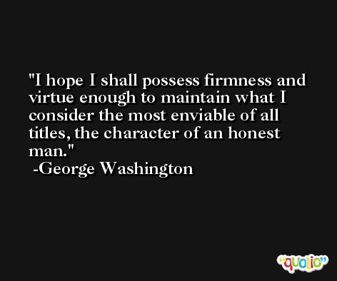 I hope I shall possess firmness and virtue enough to maintain what I consider the most enviable of all titles, the character of an honest man. -George Washington